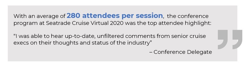 "With an average of 280 attendees per session, the conference program at Seatrade Cruise Virtual 2020 was the top attendee highlight:  ""I was able to hear up-to-date, unfiltered comments from senior cruise execs on their thoughts and status of the industry"" – Conference Delegate"